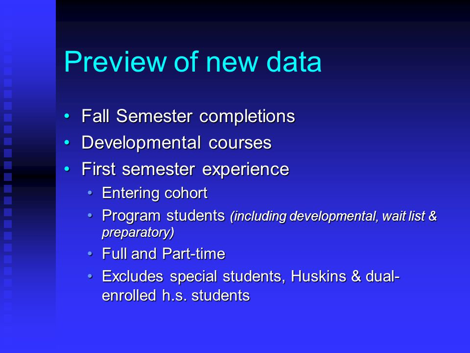 Preview of new data Fall Semester completionsFall Semester completions Developmental coursesDevelopmental courses First semester experienceFirst semester experience Entering cohortEntering cohort Program students (including developmental, wait list & preparatory)Program students (including developmental, wait list & preparatory) Full and Part-timeFull and Part-time Excludes special students, Huskins & dual- enrolled h.s.