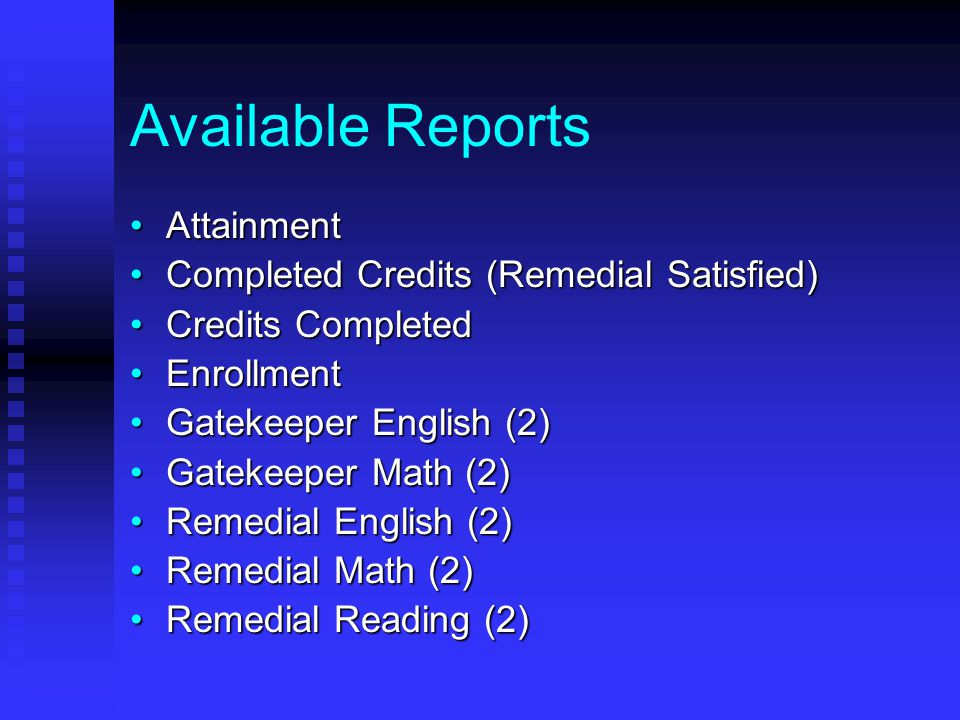 Available Reports AttainmentAttainment Completed Credits (Remedial Satisfied)Completed Credits (Remedial Satisfied) Credits CompletedCredits Completed EnrollmentEnrollment Gatekeeper English (2)Gatekeeper English (2) Gatekeeper Math (2)Gatekeeper Math (2) Remedial English (2)Remedial English (2) Remedial Math (2)Remedial Math (2) Remedial Reading (2)Remedial Reading (2)