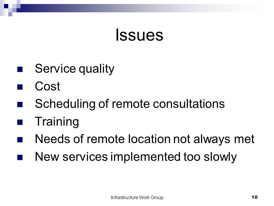 Infrastructure Work Group10 Issues Service quality Cost Scheduling of remote consultations Training Needs of remote location not always met New services implemented too slowly