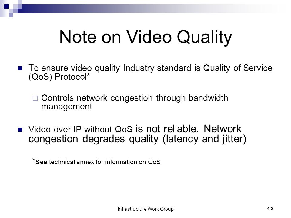 Infrastructure Work Group12 Note on Video Quality To ensure video quality Industry standard is Quality of Service (QoS) Protocol*  Controls network congestion through bandwidth management Video over IP without QoS is not reliable.