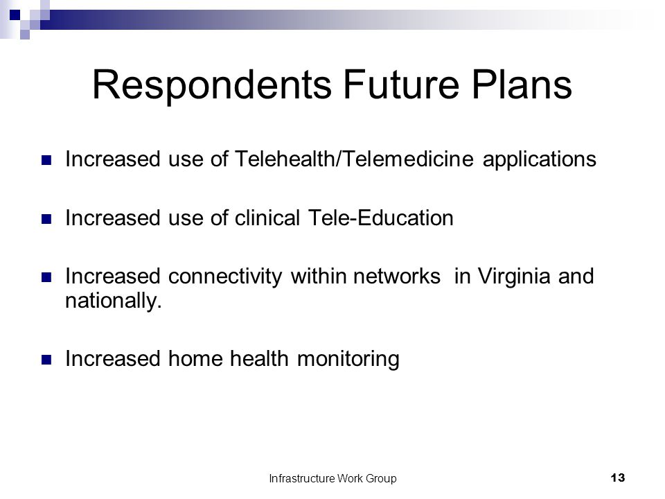 Infrastructure Work Group13 Respondents Future Plans Increased use of Telehealth/Telemedicine applications Increased use of clinical Tele-Education Increased connectivity within networks in Virginia and nationally.