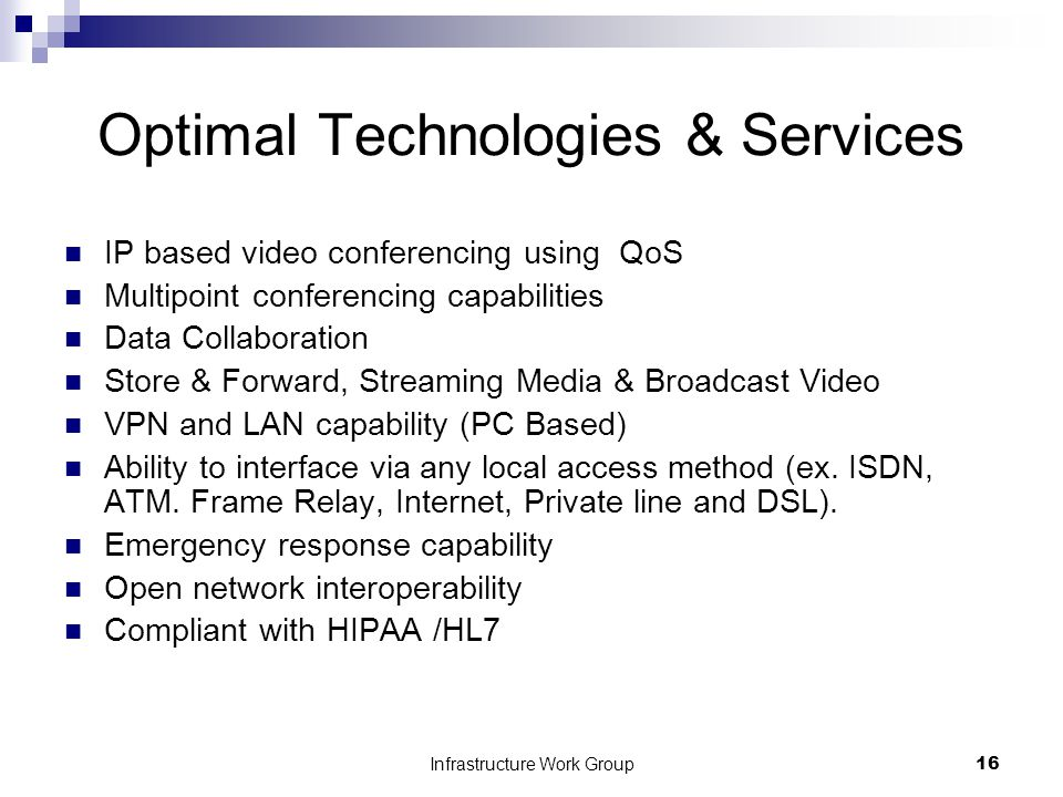Infrastructure Work Group16 Optimal Technologies & Services IP based video conferencing using QoS Multipoint conferencing capabilities Data Collaboration Store & Forward, Streaming Media & Broadcast Video VPN and LAN capability (PC Based) Ability to interface via any local access method (ex.