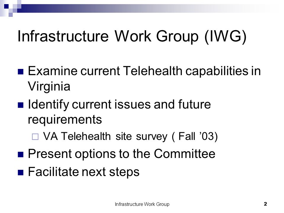 Infrastructure Work Group2 Infrastructure Work Group (IWG) Examine current Telehealth capabilities in Virginia Identify current issues and future requirements  VA Telehealth site survey ( Fall '03) Present options to the Committee Facilitate next steps