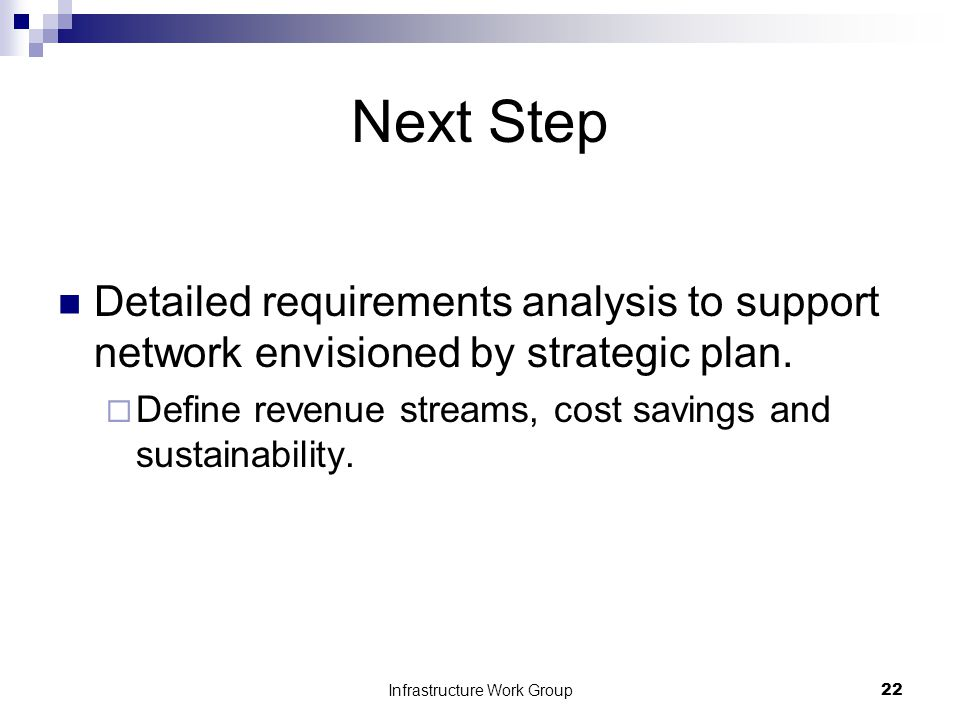 Infrastructure Work Group22 Next Step Detailed requirements analysis to support network envisioned by strategic plan.