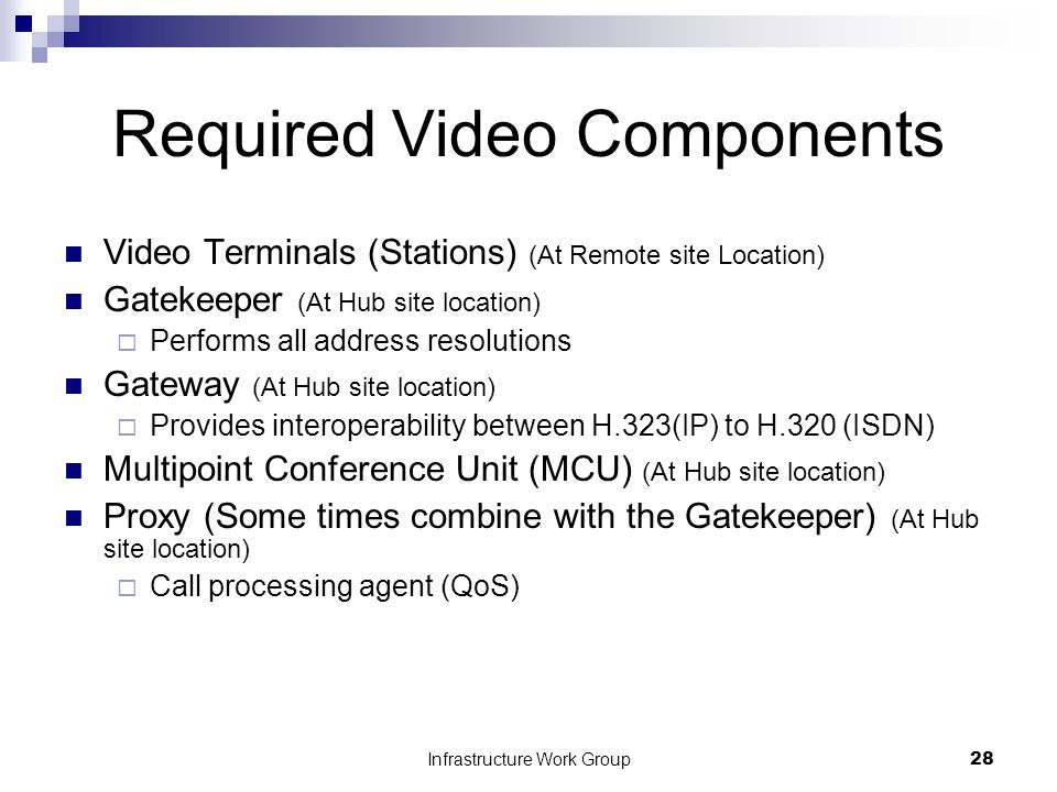 Infrastructure Work Group28 Required Video Components Video Terminals (Stations) (At Remote site Location) Gatekeeper (At Hub site location)  Performs all address resolutions Gateway (At Hub site location)  Provides interoperability between H.323(IP) to H.320 (ISDN) Multipoint Conference Unit (MCU) (At Hub site location) Proxy (Some times combine with the Gatekeeper) (At Hub site location)  Call processing agent (QoS)