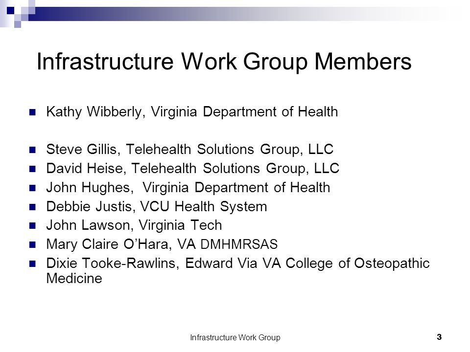 Infrastructure Work Group3 Infrastructure Work Group Members Kathy Wibberly, Virginia Department of Health Steve Gillis, Telehealth Solutions Group, LLC David Heise, Telehealth Solutions Group, LLC John Hughes, Virginia Department of Health Debbie Justis, VCU Health System John Lawson, Virginia Tech Mary Claire O'Hara, VA DMHMRSAS Dixie Tooke-Rawlins, Edward Via VA College of Osteopathic Medicine