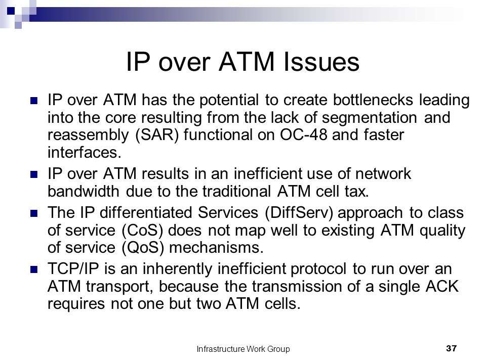 Infrastructure Work Group37 IP over ATM Issues IP over ATM has the potential to create bottlenecks leading into the core resulting from the lack of segmentation and reassembly (SAR) functional on OC-48 and faster interfaces.