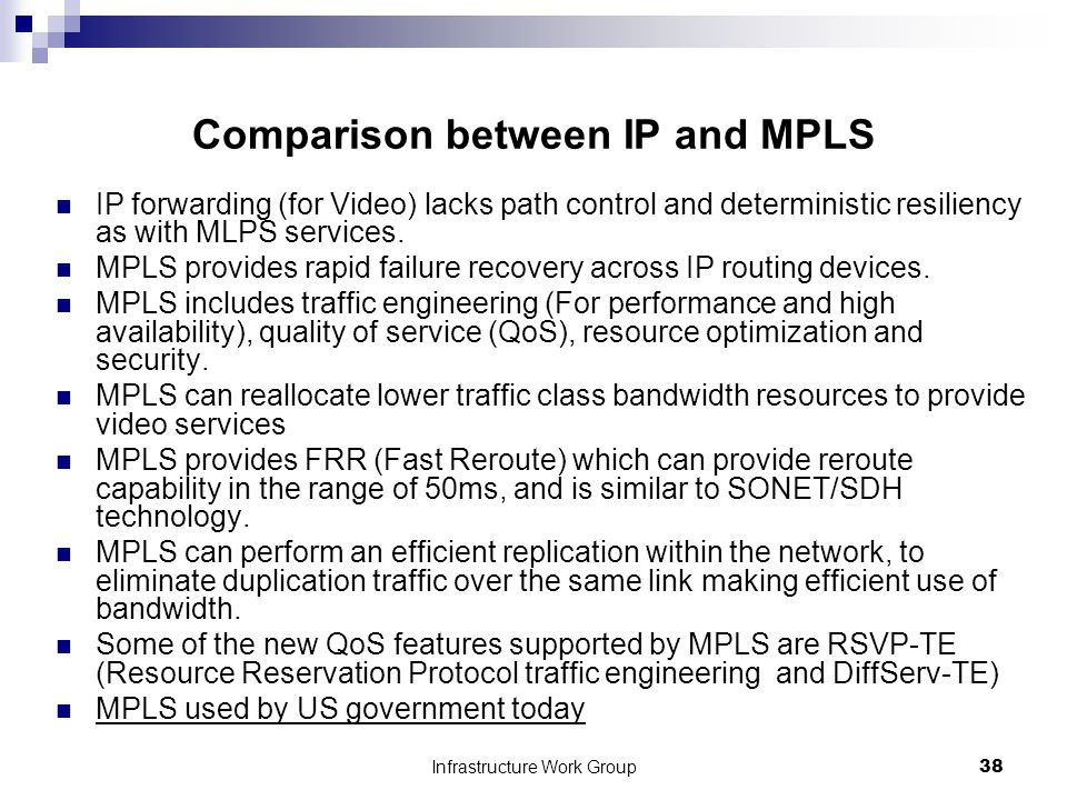 Infrastructure Work Group38 Comparison between IP and MPLS IP forwarding (for Video) lacks path control and deterministic resiliency as with MLPS services.