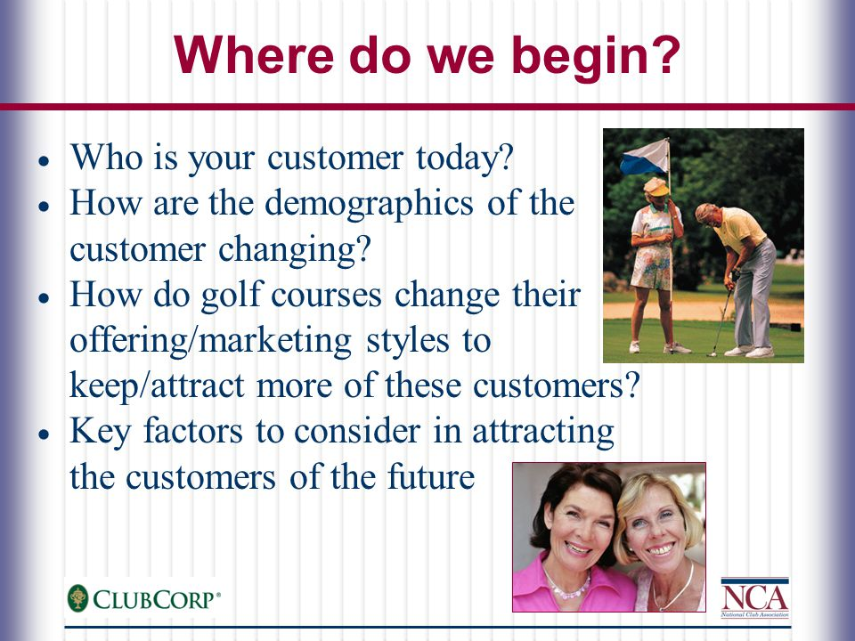 What are Women Looking for in a Golf Experience  Minimum requirements - convenient, clean, competitively priced  Show the club has attracted other women in the past - won't be the lone ranger-ette  Have a social component for after-golf socializing  Be unthreatening and non-intimating in atmosphere