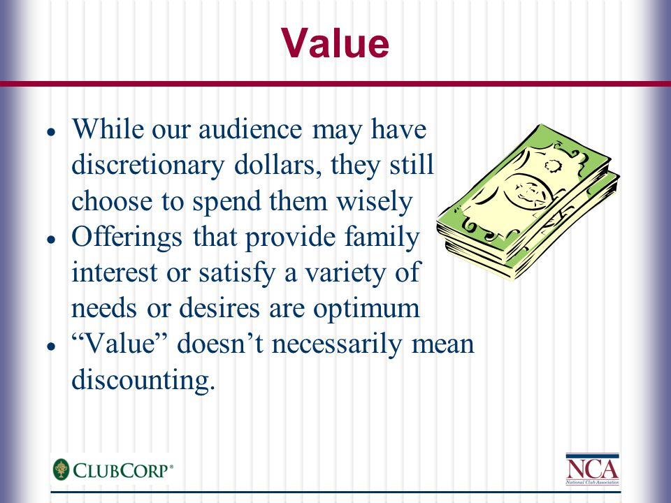 Value  While our audience may have discretionary dollars, they still choose to spend them wisely  Offerings that provide family interest or satisfy a variety of needs or desires are optimum  Value doesn't necessarily mean discounting.