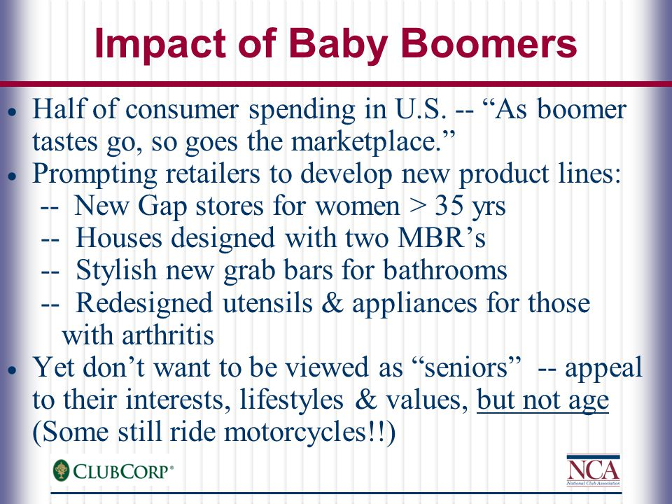 Baby Boomers: NAHB Study  49% of homeowners > 55 yrs likely to consider an active adult community  Major interests: communities with active lifestyles, fitness centers, social interactions, & easy access to fine dining  Change from the past: boomers may be less likely to seek coastal areas & golf communities -- greater interest in parklands & fresh lakes (trees, grass & water minus the golf balls) Source: 2005 research study conducted for the National Association of Home Builders