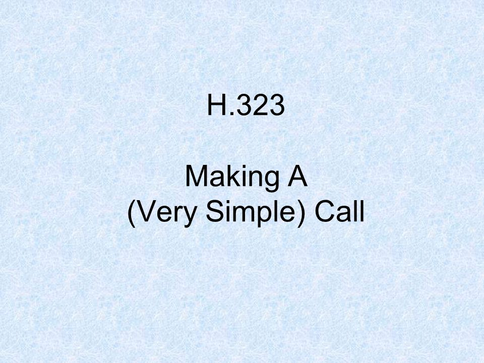 H.323 Making A (Very Simple) Call