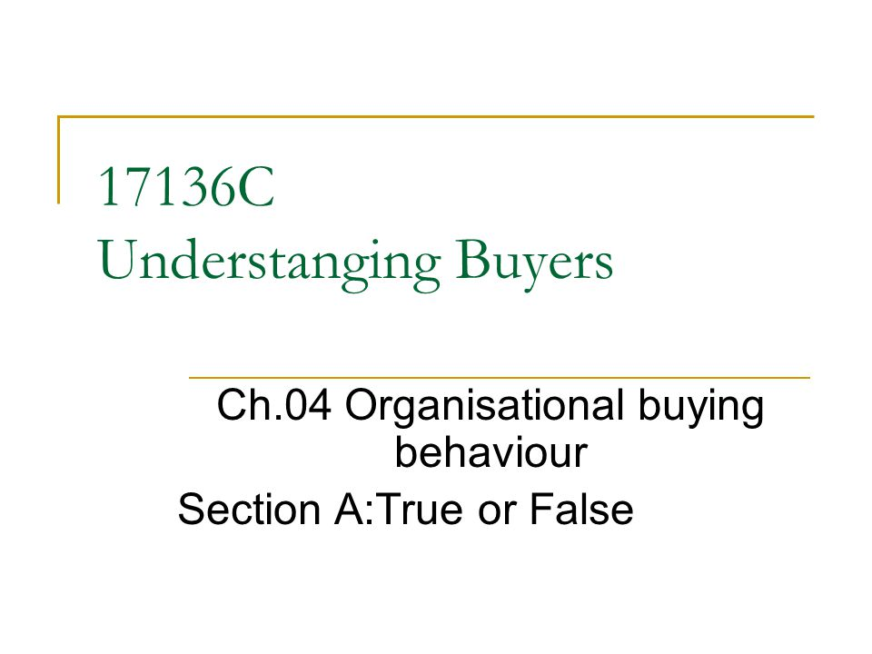 17136C Understanging Buyers Ch.04 Organisational buying behaviour Section A:True or False