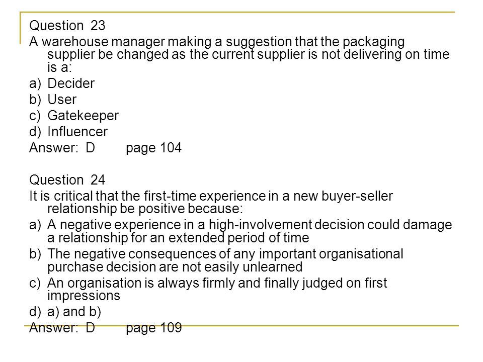 Question 23 A warehouse manager making a suggestion that the packaging supplier be changed as the current supplier is not delivering on time is a: a) Decider b) User c) Gatekeeper d) Influencer Answer: D page 104 Question 24 It is critical that the first-time experience in a new buyer-seller relationship be positive because: a) A negative experience in a high-involvement decision could damage a relationship for an extended period of time b) The negative consequences of any important organisational purchase decision are not easily unlearned c) An organisation is always firmly and finally judged on first impressions d) a) and b) Answer: Dpage 109