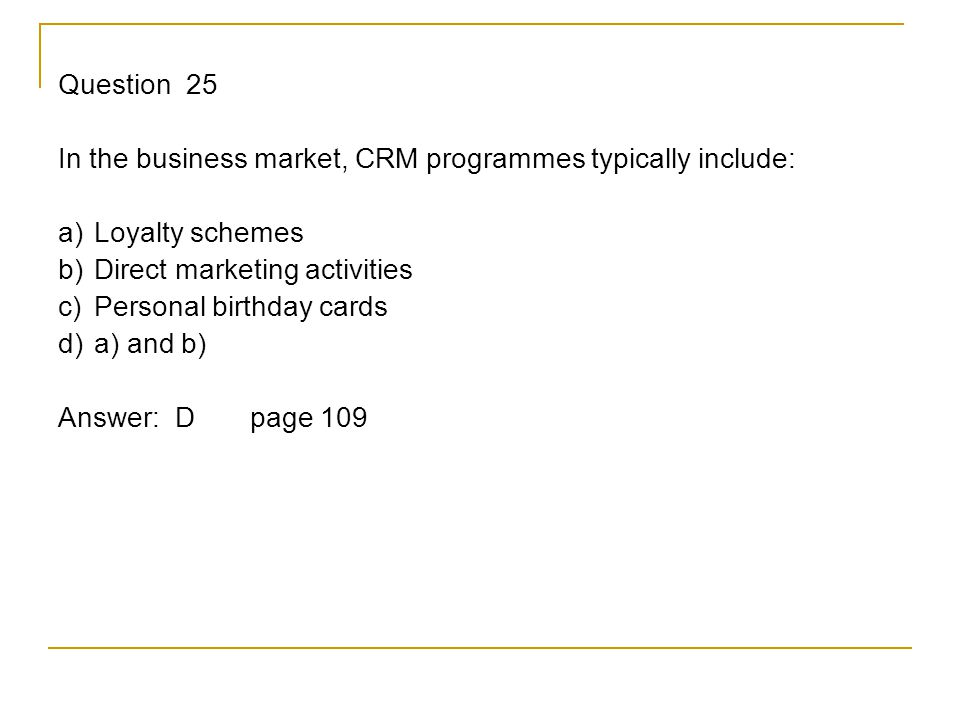Question 25 In the business market, CRM programmes typically include: a) Loyalty schemes b) Direct marketing activities c) Personal birthday cards d) a) and b) Answer: Dpage 109