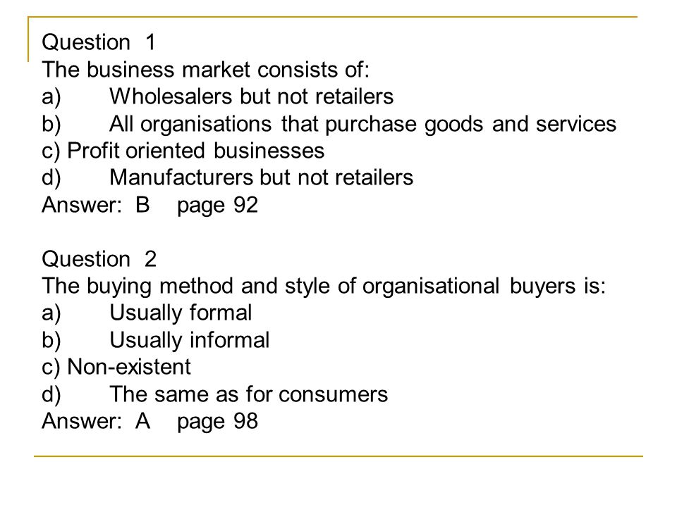Question 1 The business market consists of: a) Wholesalers but not retailers b) All organisations that purchase goods and services c) Profit oriented businesses d) Manufacturers but not retailers Answer: Bpage 92 Question 2 The buying method and style of organisational buyers is: a) Usually formal b) Usually informal c) Non-existent d) The same as for consumers Answer: Apage 98