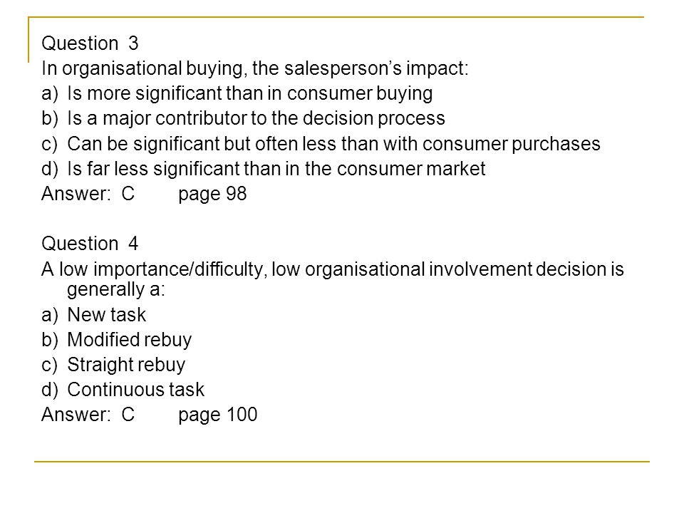 Question 3 In organisational buying, the salesperson's impact: a) Is more significant than in consumer buying b) Is a major contributor to the decision process c) Can be significant but often less than with consumer purchases d) Is far less significant than in the consumer market Answer: Cpage 98 Question 4 A low importance/difficulty, low organisational involvement decision is generally a: a) New task b) Modified rebuy c) Straight rebuy d) Continuous task Answer: Cpage 100