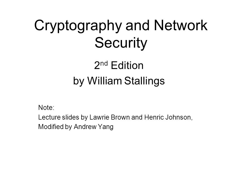 Cryptography and Network Security 2 nd Edition by William Stallings Note: Lecture slides by Lawrie Brown and Henric Johnson, Modified by Andrew Yang