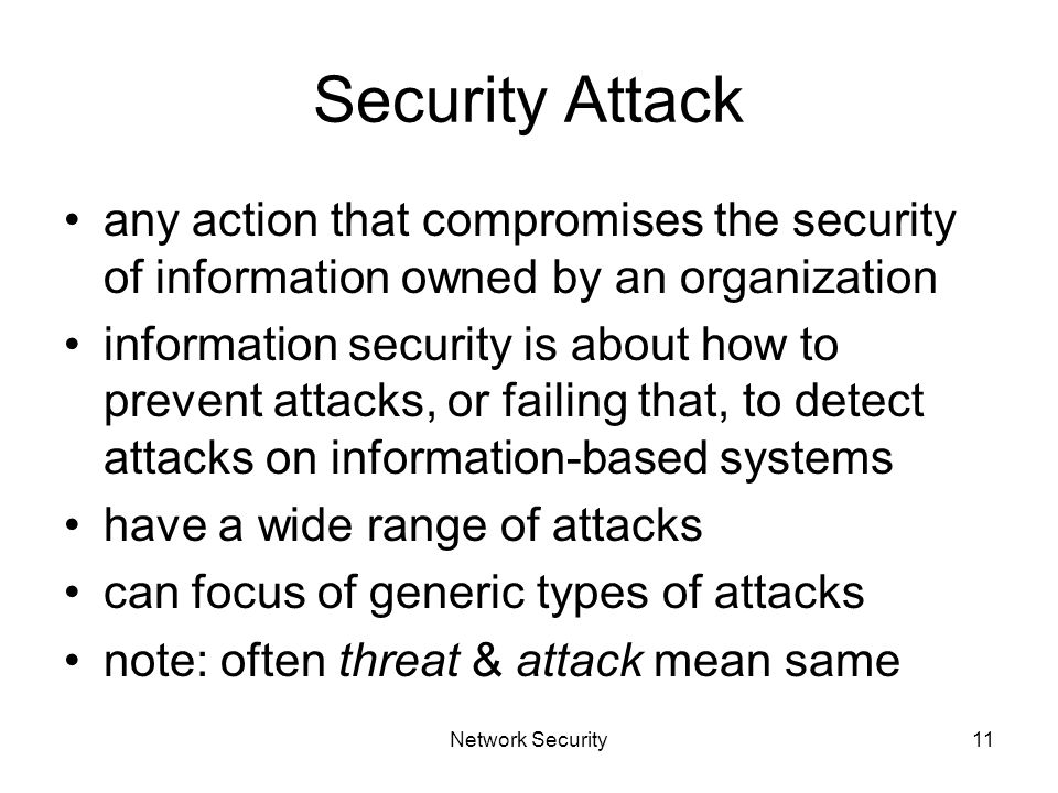Network Security11 Security Attack any action that compromises the security of information owned by an organization information security is about how to prevent attacks, or failing that, to detect attacks on information-based systems have a wide range of attacks can focus of generic types of attacks note: often threat & attack mean same