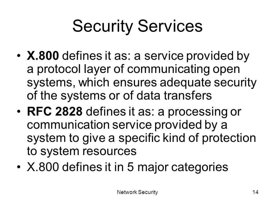 Network Security14 Security Services X.800 defines it as: a service provided by a protocol layer of communicating open systems, which ensures adequate security of the systems or of data transfers RFC 2828 defines it as: a processing or communication service provided by a system to give a specific kind of protection to system resources X.800 defines it in 5 major categories