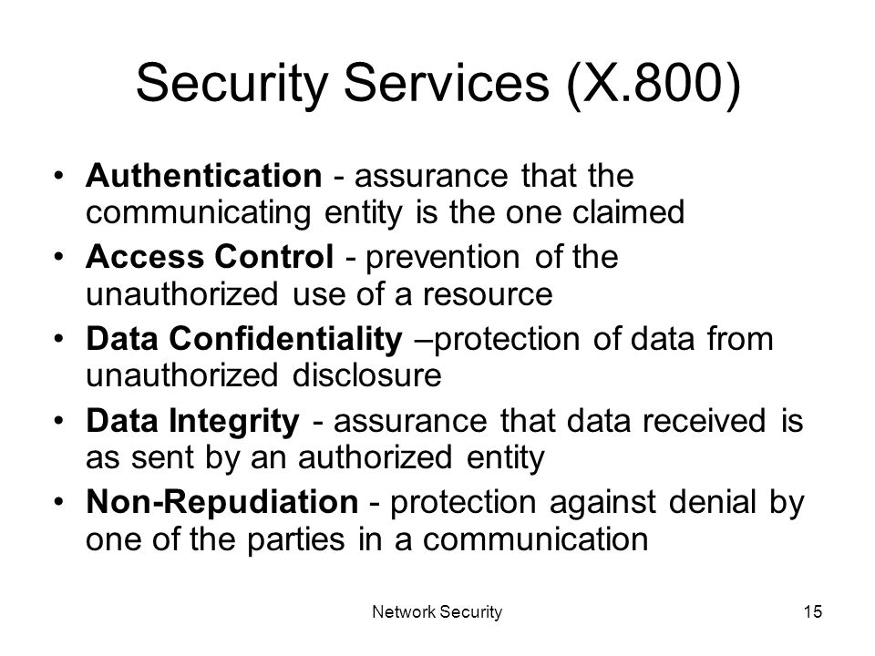 Network Security15 Security Services (X.800) Authentication - assurance that the communicating entity is the one claimed Access Control - prevention of the unauthorized use of a resource Data Confidentiality –protection of data from unauthorized disclosure Data Integrity - assurance that data received is as sent by an authorized entity Non-Repudiation - protection against denial by one of the parties in a communication