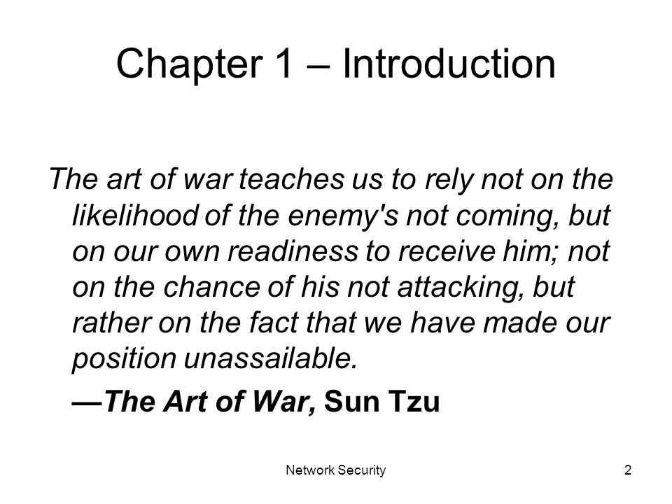 Network Security2 Chapter 1 – Introduction The art of war teaches us to rely not on the likelihood of the enemy s not coming, but on our own readiness to receive him; not on the chance of his not attacking, but rather on the fact that we have made our position unassailable.