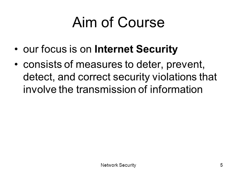 Network Security5 Aim of Course our focus is on Internet Security consists of measures to deter, prevent, detect, and correct security violations that involve the transmission of information
