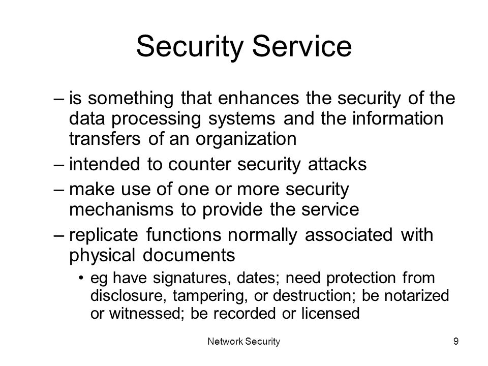Network Security9 Security Service –is something that enhances the security of the data processing systems and the information transfers of an organization –intended to counter security attacks –make use of one or more security mechanisms to provide the service –replicate functions normally associated with physical documents eg have signatures, dates; need protection from disclosure, tampering, or destruction; be notarized or witnessed; be recorded or licensed