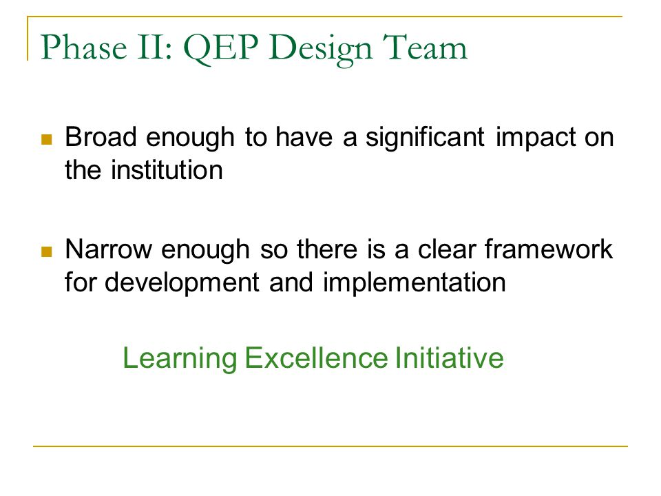 Phase II: QEP Design Team Broad enough to have a significant impact on the institution Narrow enough so there is a clear framework for development and implementation Learning Excellence Initiative