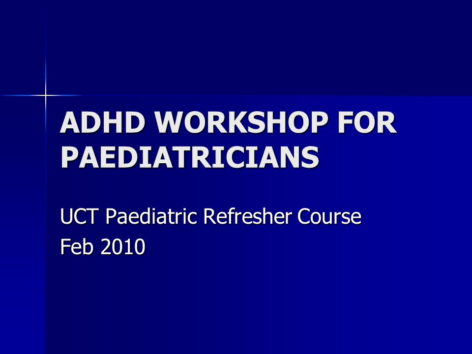 ADHD WORKSHOP FOR PAEDIATRICIANS UCT Paediatric Refresher Course Feb 2010