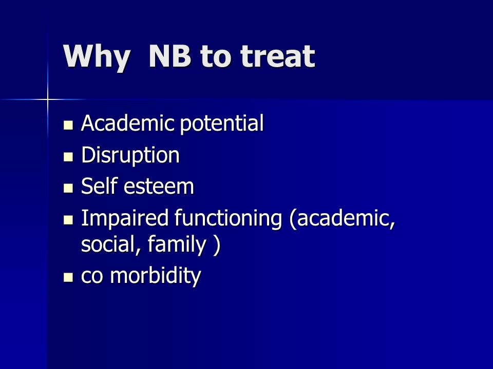 Why NB to treat Academic potential Academic potential Disruption Disruption Self esteem Self esteem Impaired functioning (academic, social, family ) Impaired functioning (academic, social, family ) co morbidity co morbidity