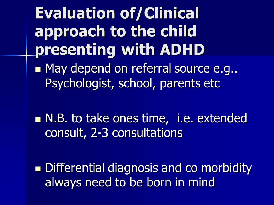Evaluation of/Clinical approach to the child presenting with ADHD May depend on referral source e.g.. Psychologist, school, parents etc May depend on