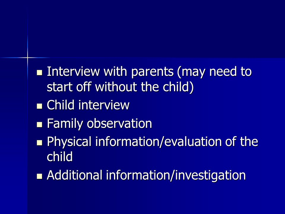 Interview with parents (may need to start off without the child) Interview with parents (may need to start off without the child) Child interview Chil
