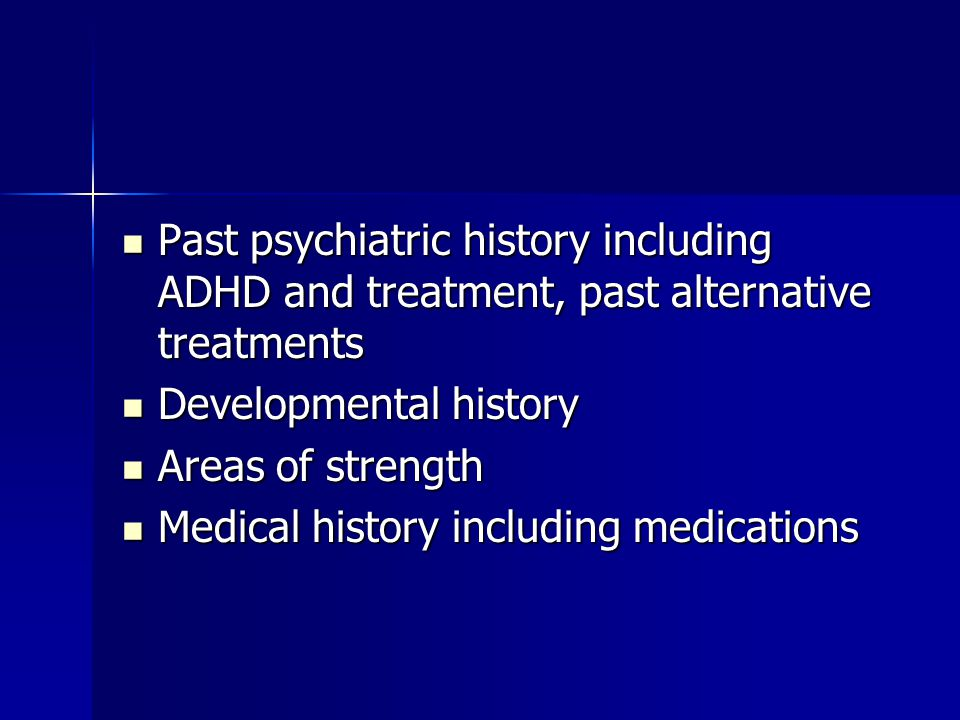 Past psychiatric history including ADHD and treatment, past alternative treatments Past psychiatric history including ADHD and treatment, past alternative treatments Developmental history Developmental history Areas of strength Areas of strength Medical history including medications Medical history including medications
