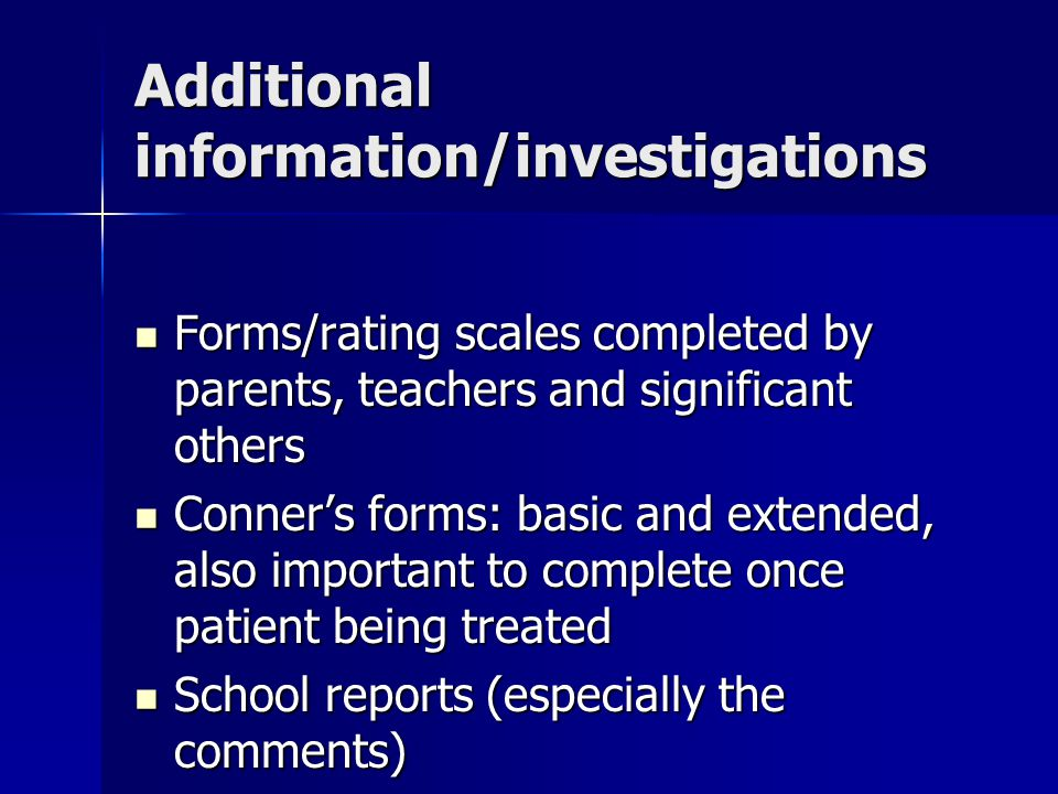 Additional information/investigations Forms/rating scales completed by parents, teachers and significant others Forms/rating scales completed by parents, teachers and significant others Conner's forms: basic and extended, also important to complete once patient being treated Conner's forms: basic and extended, also important to complete once patient being treated School reports (especially the comments) School reports (especially the comments)
