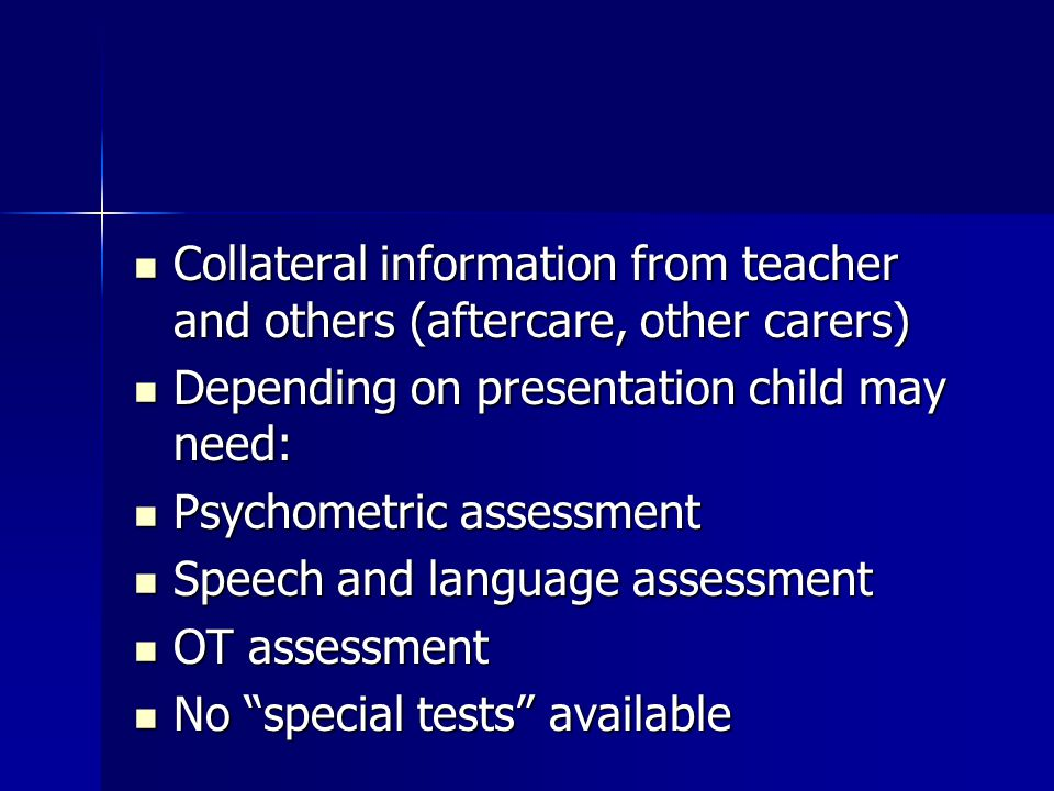 Collateral information from teacher and others (aftercare, other carers) Collateral information from teacher and others (aftercare, other carers) Depending on presentation child may need: Depending on presentation child may need: Psychometric assessment Psychometric assessment Speech and language assessment Speech and language assessment OT assessment OT assessment No special tests available No special tests available
