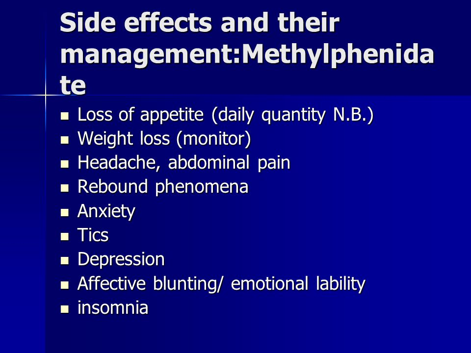 Side effects and their management:Methylphenida te Loss of appetite (daily quantity N.B.) Loss of appetite (daily quantity N.B.) Weight loss (monitor) Weight loss (monitor) Headache, abdominal pain Headache, abdominal pain Rebound phenomena Rebound phenomena Anxiety Anxiety Tics Tics Depression Depression Affective blunting/ emotional lability Affective blunting/ emotional lability insomnia insomnia