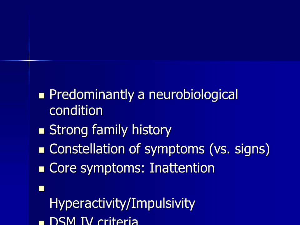 Predominantly a neurobiological condition Predominantly a neurobiological condition Strong family history Strong family history Constellation of symptoms (vs.