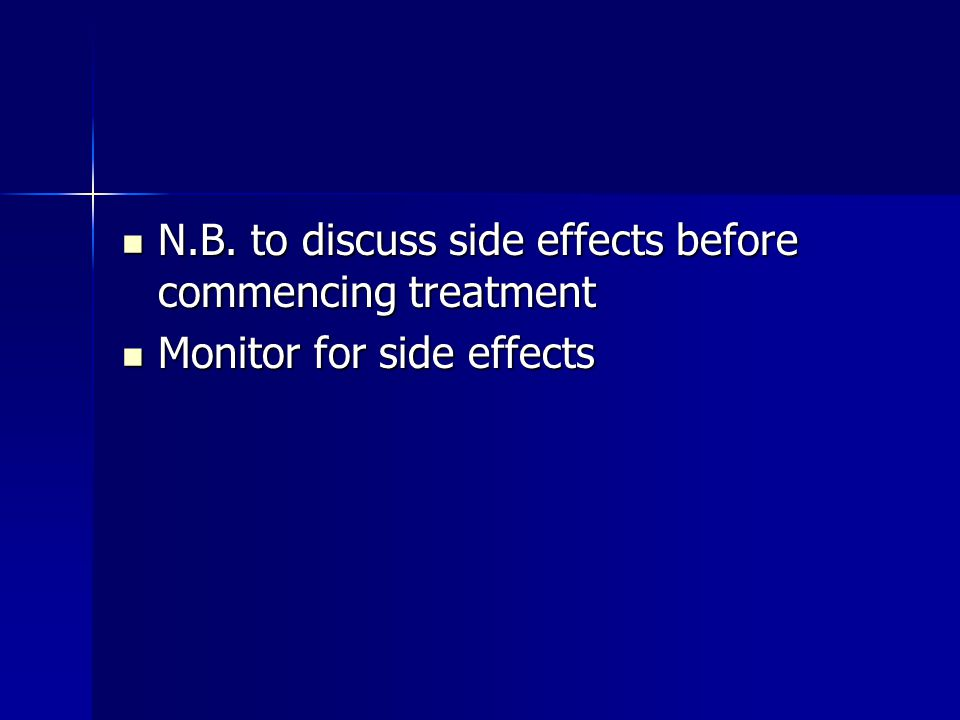 N.B. to discuss side effects before commencing treatment N.B. to discuss side effects before commencing treatment Monitor for side effects Monitor for