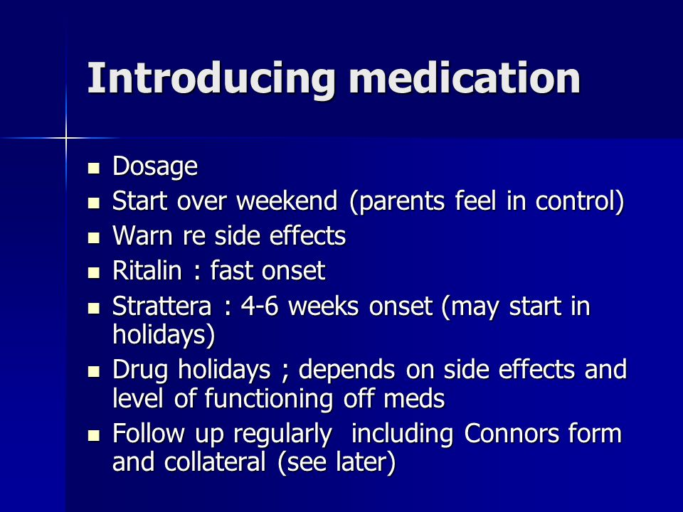 Introducing medication Dosage Dosage Start over weekend (parents feel in control) Start over weekend (parents feel in control) Warn re side effects Warn re side effects Ritalin : fast onset Ritalin : fast onset Strattera : 4-6 weeks onset (may start in holidays) Strattera : 4-6 weeks onset (may start in holidays) Drug holidays ; depends on side effects and level of functioning off meds Drug holidays ; depends on side effects and level of functioning off meds Follow up regularly including Connors form and collateral (see later) Follow up regularly including Connors form and collateral (see later)