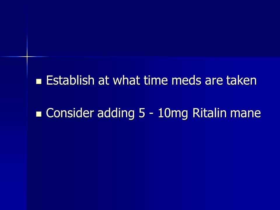 Establish at what time meds are taken Establish at what time meds are taken Consider adding 5 - 10mg Ritalin mane Consider adding 5 - 10mg Ritalin mane