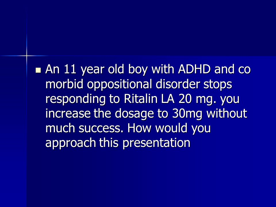 An 11 year old boy with ADHD and co morbid oppositional disorder stops responding to Ritalin LA 20 mg.