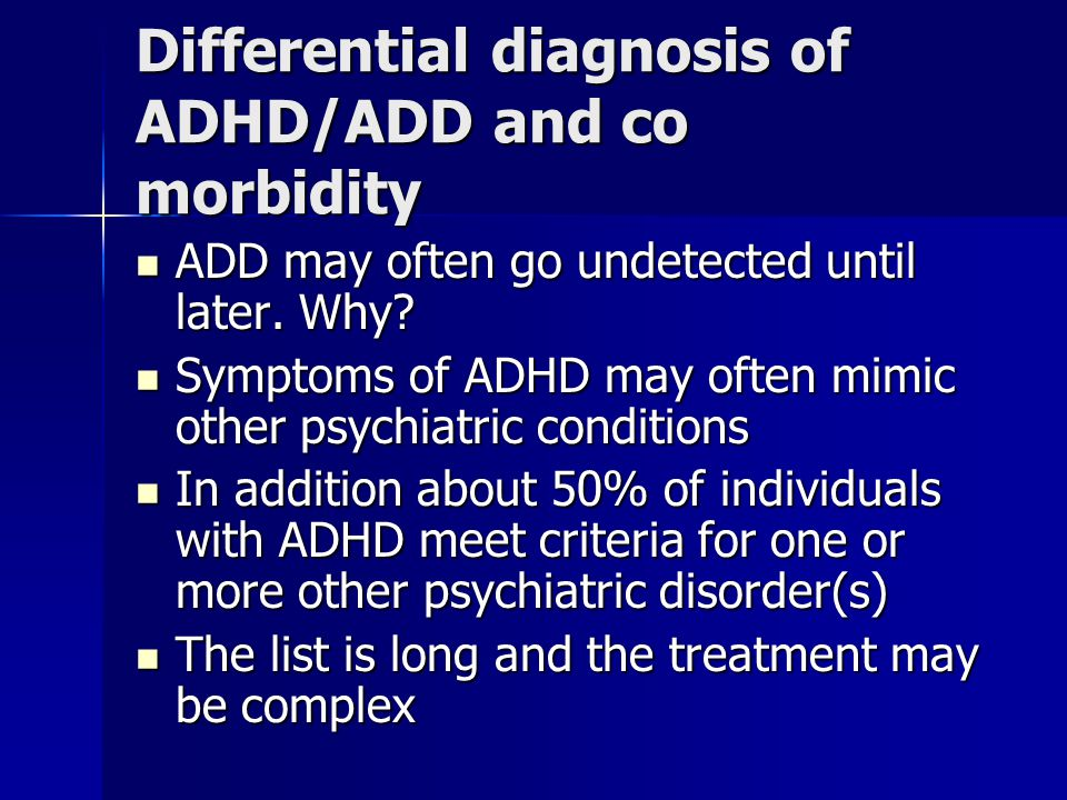 Differential diagnosis of ADHD/ADD and co morbidity ADD may often go undetected until later.