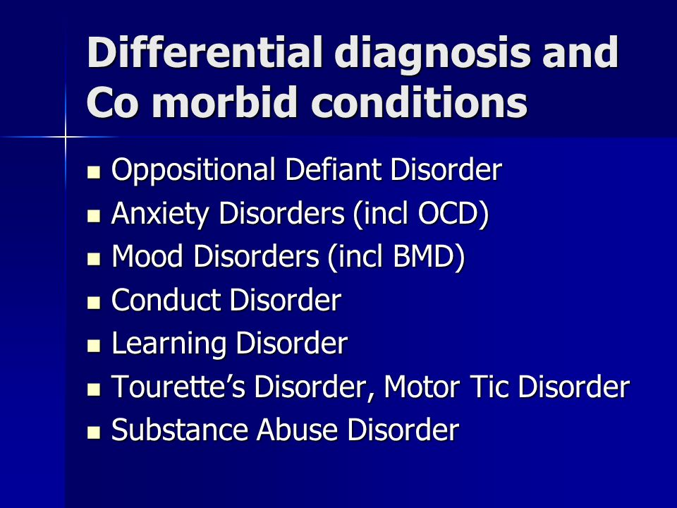 Differential diagnosis and Co morbid conditions Oppositional Defiant Disorder Oppositional Defiant Disorder Anxiety Disorders (incl OCD) Anxiety Disorders (incl OCD) Mood Disorders (incl BMD) Mood Disorders (incl BMD) Conduct Disorder Conduct Disorder Learning Disorder Learning Disorder Tourette's Disorder, Motor Tic Disorder Tourette's Disorder, Motor Tic Disorder Substance Abuse Disorder Substance Abuse Disorder