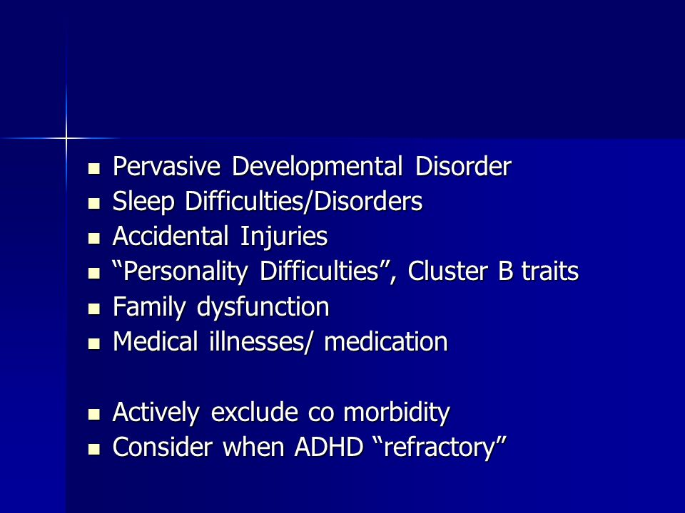Pervasive Developmental Disorder Pervasive Developmental Disorder Sleep Difficulties/Disorders Sleep Difficulties/Disorders Accidental Injuries Accidental Injuries Personality Difficulties , Cluster B traits Personality Difficulties , Cluster B traits Family dysfunction Family dysfunction Medical illnesses/ medication Medical illnesses/ medication Actively exclude co morbidity Actively exclude co morbidity Consider when ADHD refractory Consider when ADHD refractory
