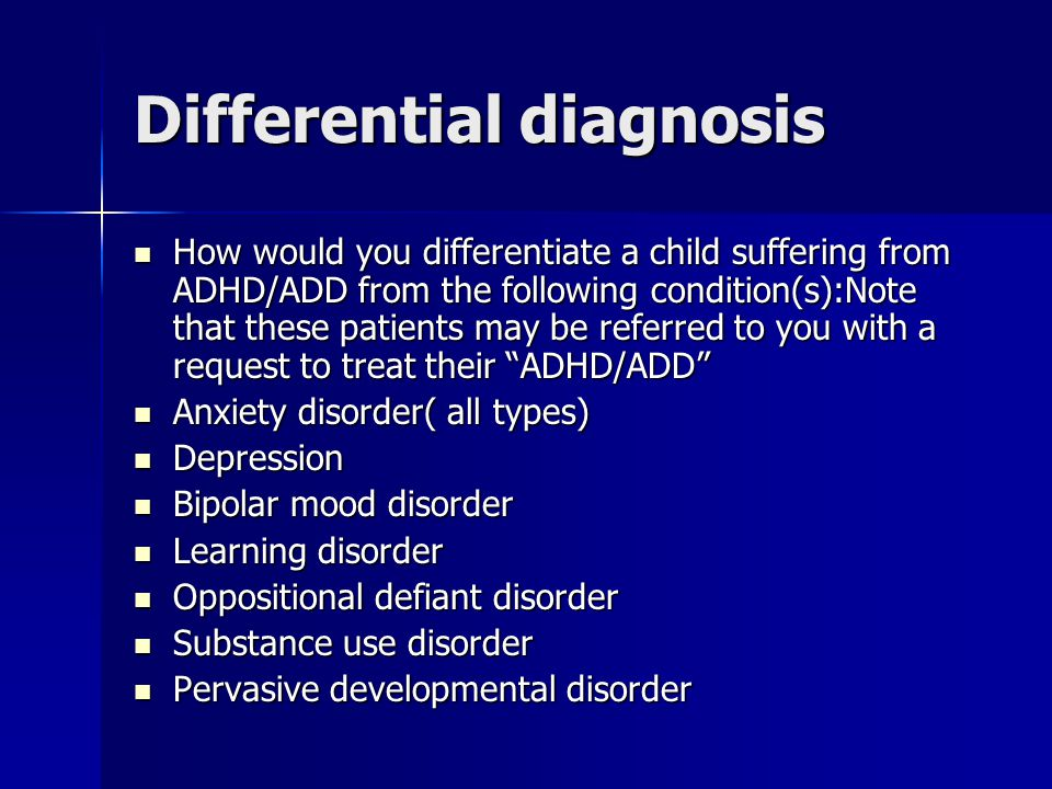Differential diagnosis How would you differentiate a child suffering from ADHD/ADD from the following condition(s):Note that these patients may be referred to you with a request to treat their ADHD/ADD How would you differentiate a child suffering from ADHD/ADD from the following condition(s):Note that these patients may be referred to you with a request to treat their ADHD/ADD Anxiety disorder( all types) Anxiety disorder( all types) Depression Depression Bipolar mood disorder Bipolar mood disorder Learning disorder Learning disorder Oppositional defiant disorder Oppositional defiant disorder Substance use disorder Substance use disorder Pervasive developmental disorder Pervasive developmental disorder
