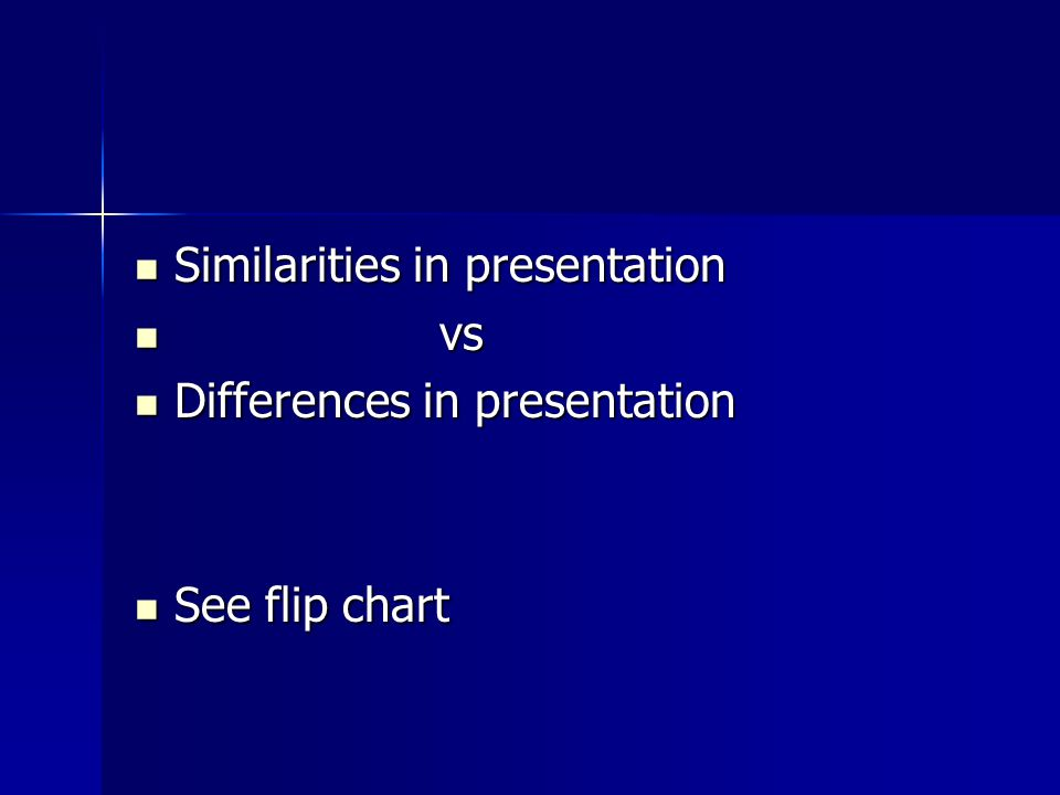 Similarities in presentation Similarities in presentation vs vs Differences in presentation Differences in presentation See flip chart See flip chart