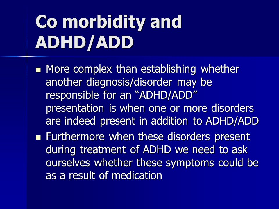 "Co morbidity and ADHD/ADD More complex than establishing whether another diagnosis/disorder may be responsible for an ""ADHD/ADD"" presentation is when"