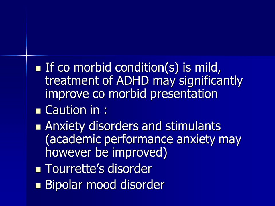 If co morbid condition(s) is mild, treatment of ADHD may significantly improve co morbid presentation If co morbid condition(s) is mild, treatment of ADHD may significantly improve co morbid presentation Caution in : Caution in : Anxiety disorders and stimulants (academic performance anxiety may however be improved) Anxiety disorders and stimulants (academic performance anxiety may however be improved) Tourrette's disorder Tourrette's disorder Bipolar mood disorder Bipolar mood disorder