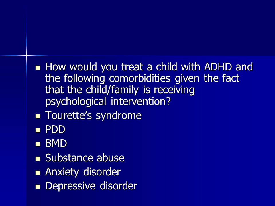 How would you treat a child with ADHD and the following comorbidities given the fact that the child/family is receiving psychological intervention? Ho